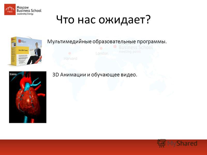 Что нас ожидает? Мультимедийные образовательные программы. 3D Анимации и обучающее видео.
