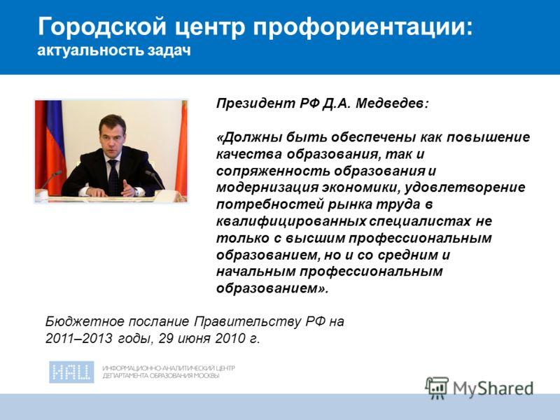 2 Городской центр профориентации: актуальность задач Президент РФ Д.А. Медведев: «Должны быть обеспечены как повышение качества образования, так и сопряженность образования и модернизация экономики, удовлетворение потребностей рынка труда в квалифици