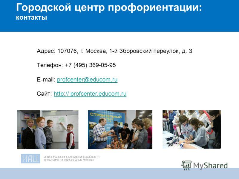 21 Городской центр профориентации: контакты Адрес: 107076, г. Москва, 1-й Зборовский переулок, д. 3 Телефон: +7 (495) 369-05-95 E-mail: profcenter@educom.ruprofcenter@educom.ru Cайт: http:// profcenter.educom.ruhttp:// profcenter.educom.ru