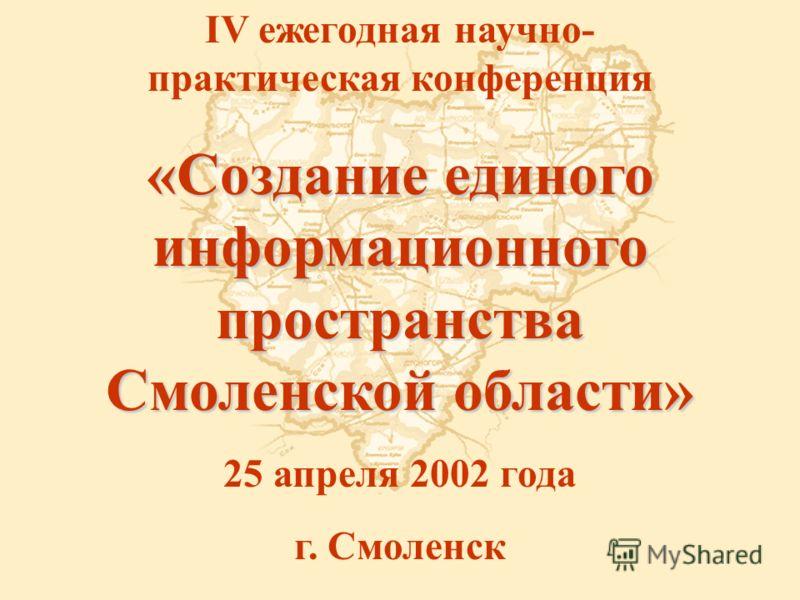 IV ежегодная научно- практическая конференция «Создание единого информационного пространства Смоленской области» 25 апреля 2002 года г. Смоленск