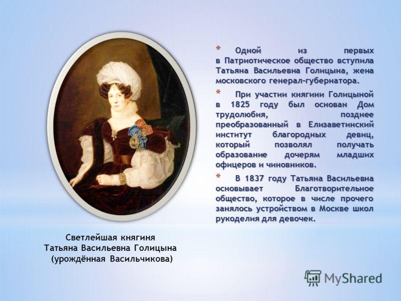 * Одной из первых в Патриотическое общество вступила Татьяна Васильевна Голицына, жена московского генерал-губернатора. * При участии княгини Голицыной в 1825 году был основан Дом трудолюбия, позднее преобразованный в Елизаветинский институт благород