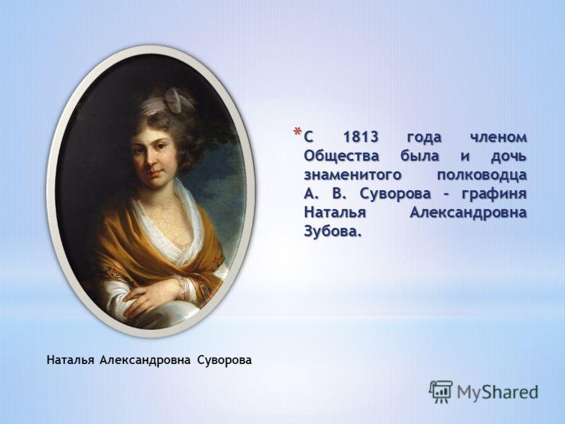 * С 1813 года членом Общества была и дочь знаменитого полководца А. В. Суворова - графиня Наталья Александровна Зубова. Наталья Александровна Суворова