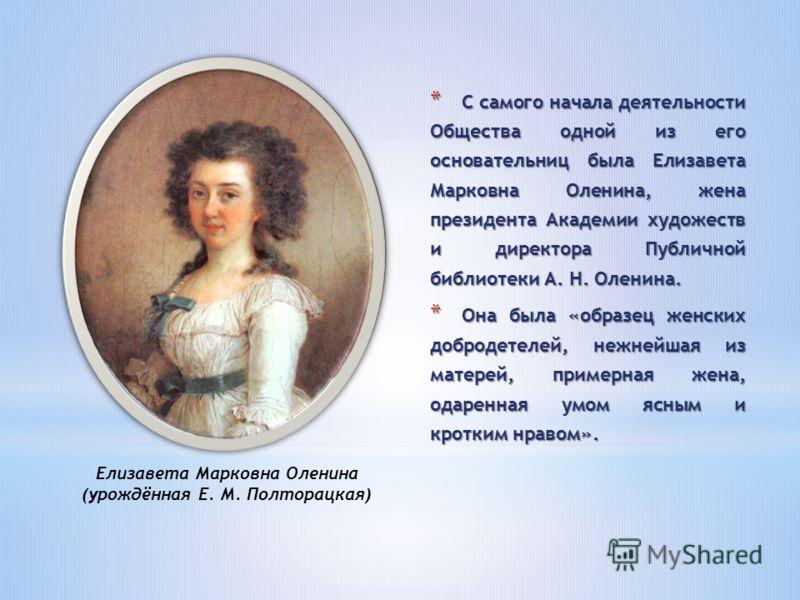 * С самого начала деятельности Общества одной из его основательниц была Елизавета Марковна Оленина, жена президента Академии художеств и директора Публичной библиотеки А. Н. Оленина. * Она была «образец женских добродетелей, нежнейшая из матерей, при
