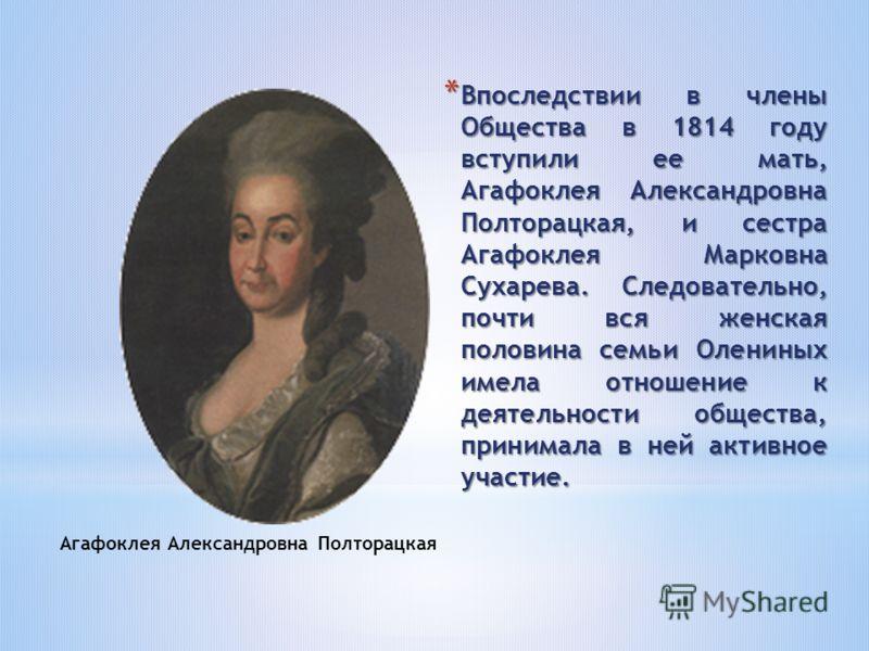 * Впоследствии в члены Общества в 1814 году вступили ее мать, Агафоклея Александровна Полторацкая, и сестра Агафоклея Марковна Сухарева. Следовательно, почти вся женская половина семьи Олениных имела отношение к деятельности общества, принимала в ней