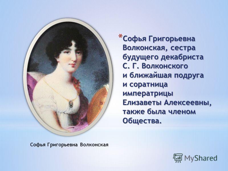 * Софья Григорьевна Волконская, сестра будущего декабриста С. Г. Волконского и ближайшая подруга и соратница императрицы Елизаветы Алексеевны, также была членом Общества. Софья Григорьевна Волконская