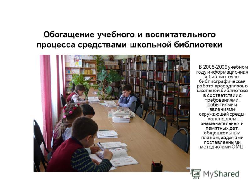 Обогащение учебного и воспитательного процесса средствами школьной библиотеки В 2008-2009 учебном году информационная и библиотечно- библиографическая работа проводилась в школьной библиотеке в соответствии с требованиями, событиями и явлениями окруж
