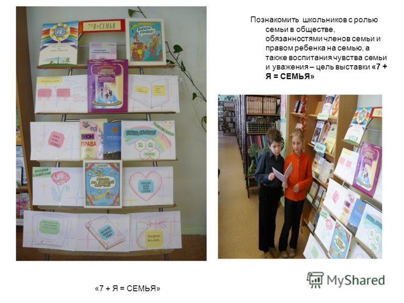 «7 + Я = СЕМЬЯ» Познакомить школьников с ролью семьи в обществе, обязанностями членов семьи и правом ребенка на семью, а также воспитания чувства семьи и уважения – цель выставки «7 + Я = СЕМЬЯ»