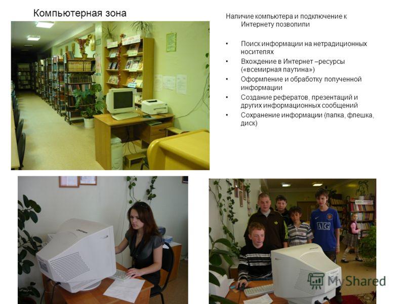 Компьютерная зона Наличие компьютера и подключение к Интернету позволили Поиск информации на нетрадиционных носителях Вхождение в Интернет –ресурсы («всемирная паутина») Оформление и обработку полученной информации Создание рефератов, презентаций и д