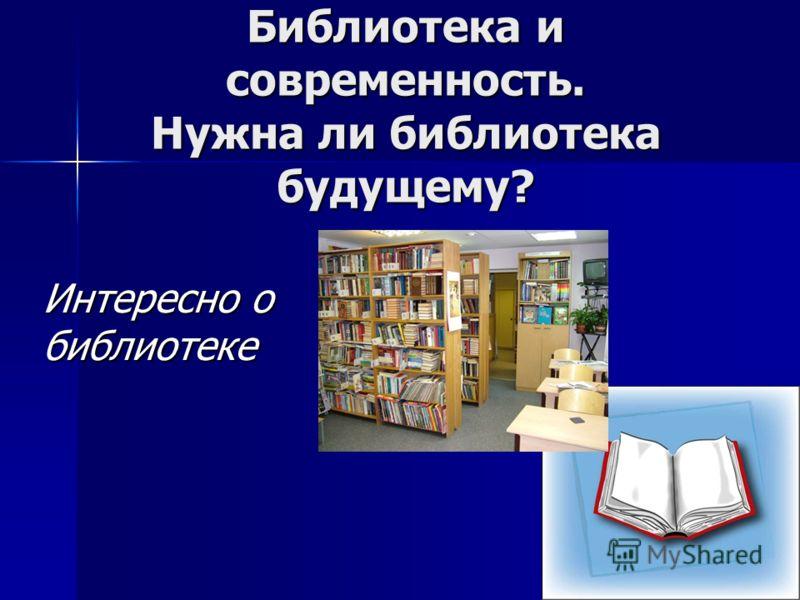 Библиотека и современность. Нужна ли библиотека будущему? Интересно о библиотеке