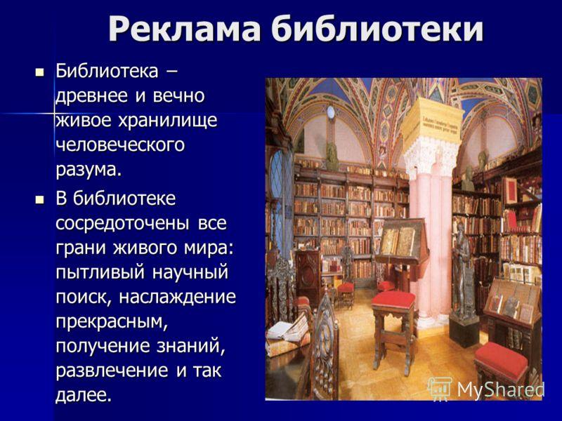 Реклама библиотеки Библиотека – древнее и вечно живое хранилище человеческого разума. Библиотека – древнее и вечно живое хранилище человеческого разума. В библиотеке сосредоточены все грани живого мира: пытливый научный поиск, наслаждение прекрасным,