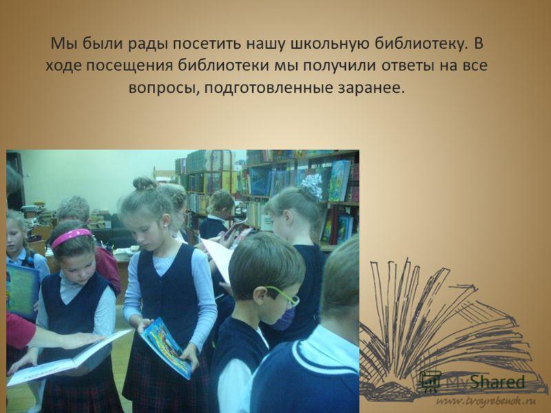 Мы были рады посетить нашу школьную библиотеку. В ходе посещения библиотеки мы получили ответы на все вопросы, подготовленные заранее.