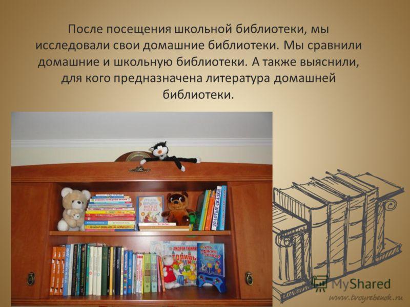 После посещения школьной библиотеки, мы исследовали свои домашние библиотеки. Мы сравнили домашние и школьную библиотеки. А также выяснили, для кого предназначена литература домашней библиотеки.