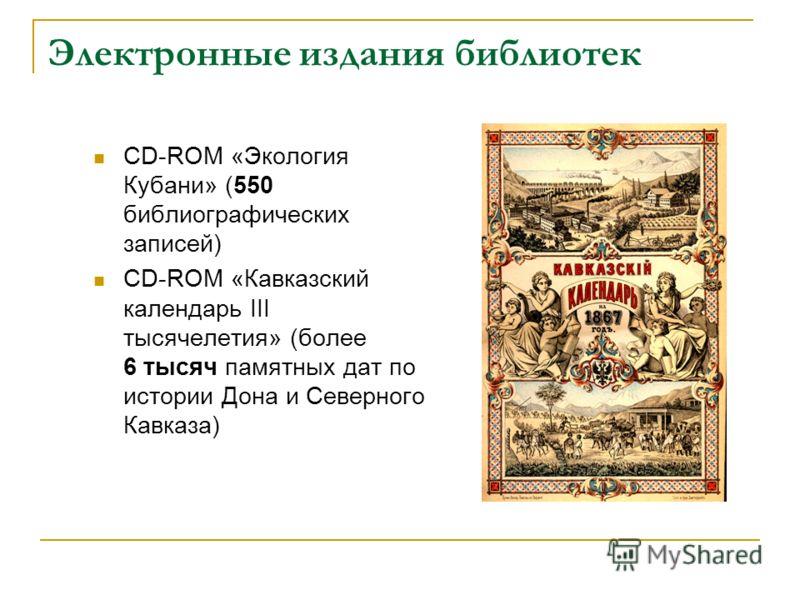 Электронные издания библиотек CD-ROM «Экология Кубани» (550 библиографических записей) CD-ROM «Кавказский календарь III тысячелетия» (более 6 тысяч памятных дат по истории Дона и Северного Кавказа)