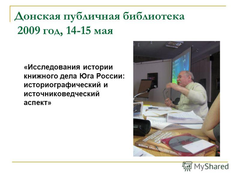 Донская публичная библиотека 2009 год, 14-15 мая «Исследования истории книжного дела Юга России: историографический и источниковедческий аспект»