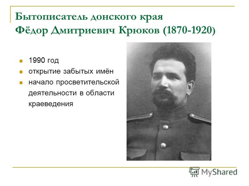 Бытописатель донского края Фёдор Дмитриевич Крюков (1870-1920 ) 1990 год открытие забытых имён начало просветительской деятельности в области краеведения