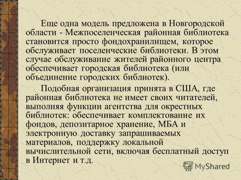 Еще одна модель предложена в Новгородской области - Межпоселенческая районная библиотека становится просто фондохранилищем, которое обслуживает поселенческие библиотеки. В этом случае обслуживание жителей районного центра обеспечивает городская библи