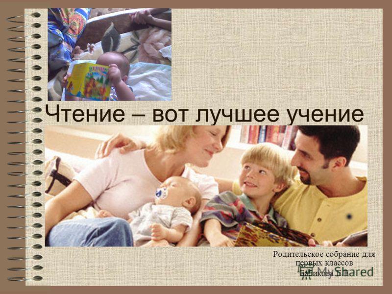 Чтение – вот лучшее учение Родительское собрание для первых классов Бабикова Е.Е