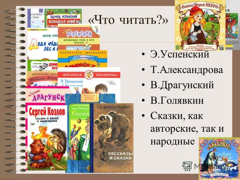 «Что читать?» Э.Успенский Т.Александрова В.Драгунский В.Голявкин Сказки, как авторские, так и народные