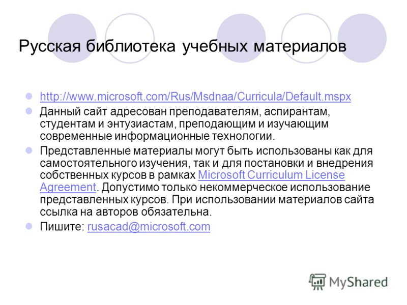 Русская библиотека учебных материалов http://www.microsoft.com/Rus/Msdnaa/Curricula/Default.mspx Данный сайт адресован преподавателям, аспирантам, студентам и энтузиастам, преподающим и изучающим современные информационные технологии. Представленные