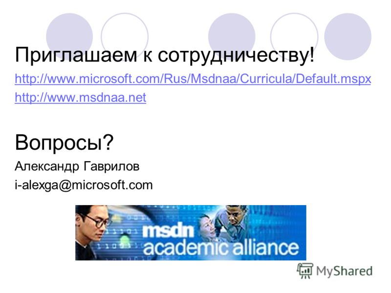 Приглашаем к сотрудничеству! http://www.microsoft.com/Rus/Msdnaa/Curricula/Default.mspx http://www.msdnaa.net Вопросы? Александр Гаврилов i-alexga@microsoft.com