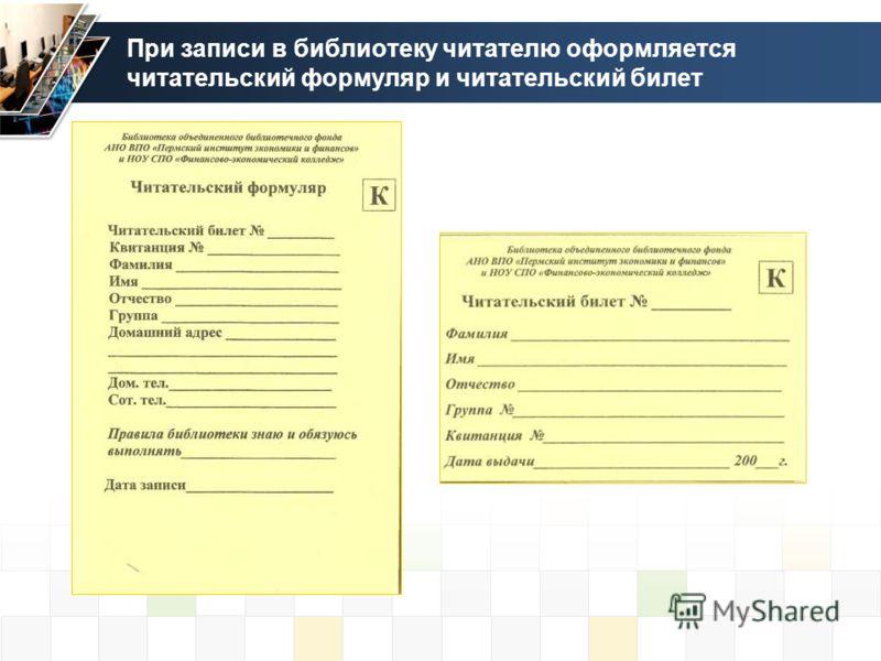 При записи в библиотеку читателю оформляется читательский формуляр и читательский билет
