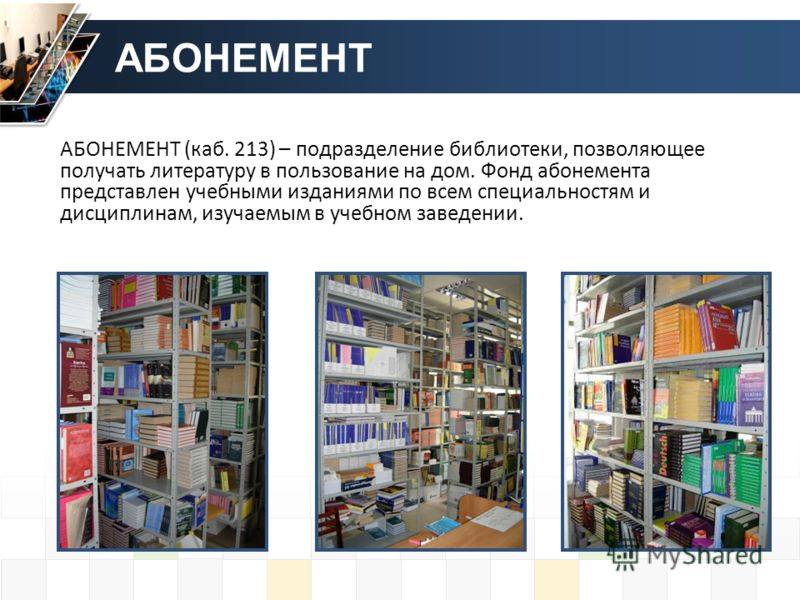 АБОНЕМЕНТ АБОНЕМЕНТ (каб. 213) – подразделение библиотеки, позволяющее получать литературу в пользование на дом. Фонд абонемента представлен учебными изданиями по всем специальностям и дисциплинам, изучаемым в учебном заведении.