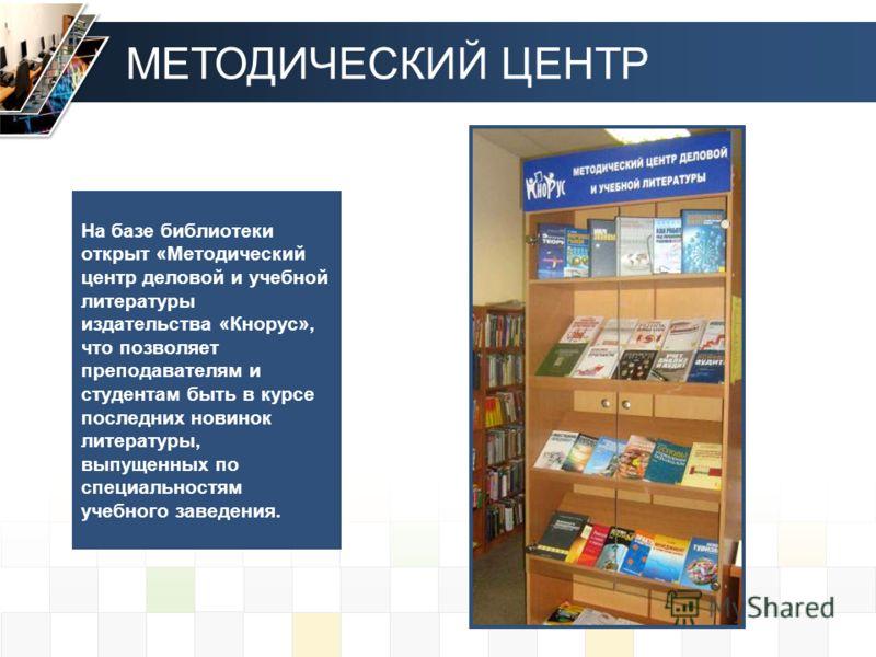На базе библиотеки открыт «Методический центр деловой и учебной литературы издательства «Кнорус», что позволяет преподавателям и студентам быть в курсе последних новинок литературы, выпущенных по специальностям учебного заведения. МЕТОДИЧЕСКИЙ ЦЕНТР