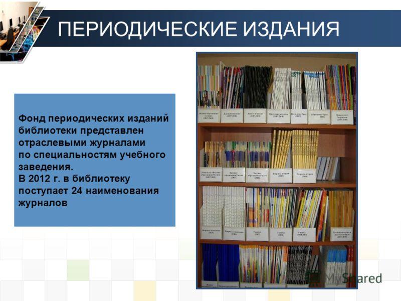 Фонд периодических изданий библиотеки представлен отраслевыми журналами по специальностям учебного заведения. В 2012 г. в библиотеку поступает 24 наименования журналов ПЕРИОДИЧЕСКИЕ ИЗДАНИЯ