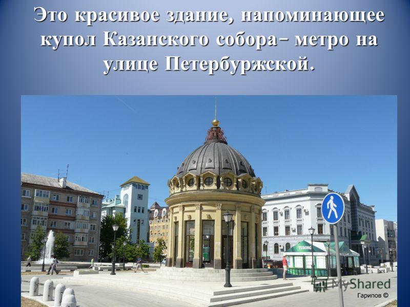 Это красивое здание, напоминающее купол Казанского собора – метро на улице Петербуржской.