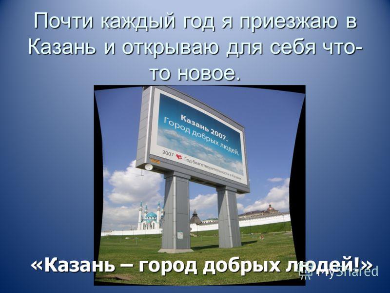 Почти каждый год я приезжаю в Казань и открываю для себя что- то новое. «Казань – город добрых людей!»