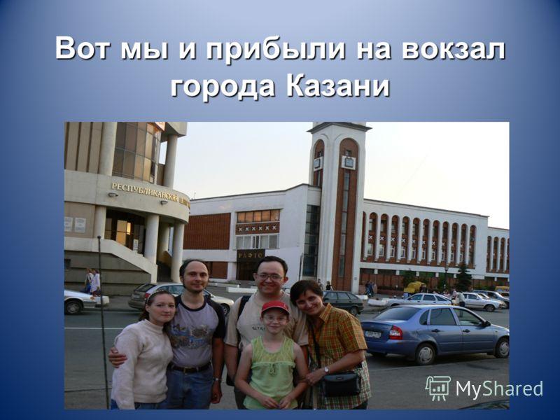 Вот мы и прибыли на вокзал города Казани