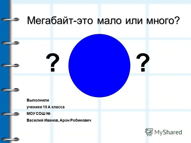 Мегабайт-это мало или много? Выполнили ученики 10 А класса МОУ СОШ Василий Иванов, Арон Робинович ??