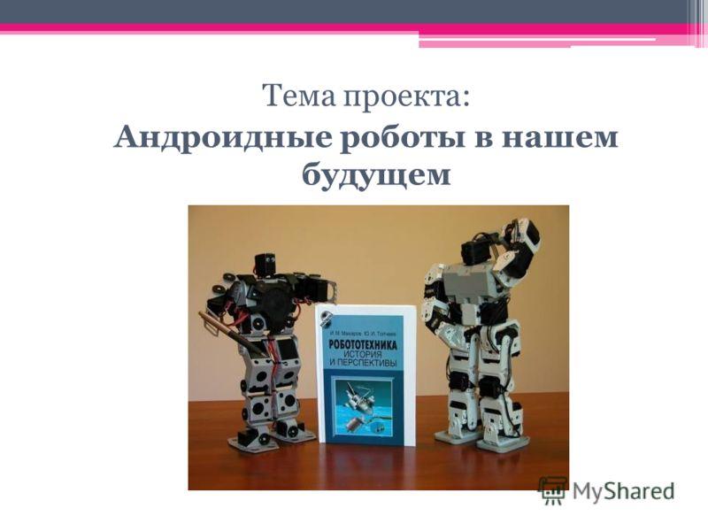 Тема проекта: Андроидные роботы в нашем будущем