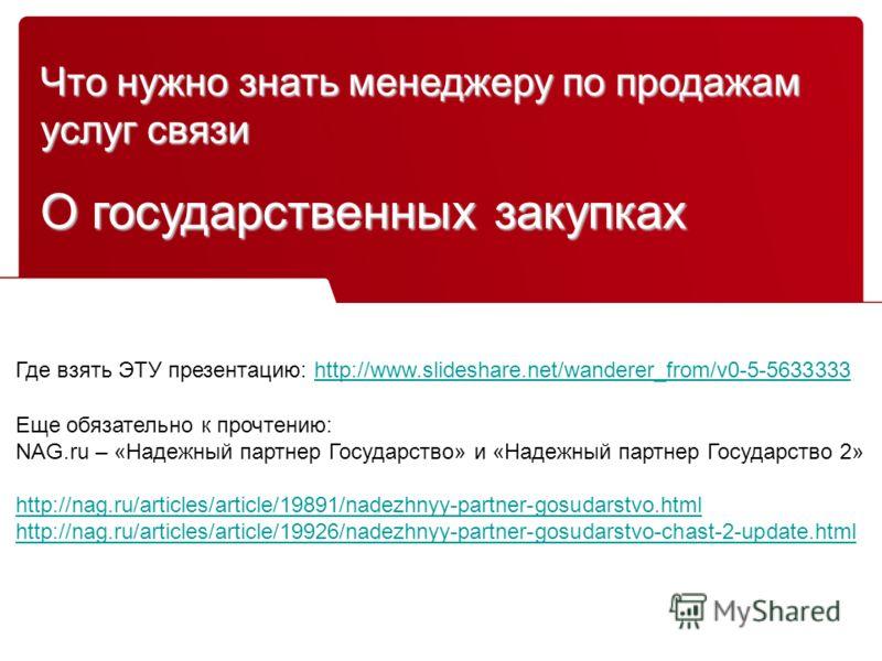 Что нужно знать менеджеру по продажам услуг связи О государственных закупках Где взять ЭТУ презентацию: http://www.slideshare.net/wanderer_from/v0-5-5633333http://www.slideshare.net/wanderer_from/v0-5-5633333 Еще обязательно к прочтению: NAG.ru – «На