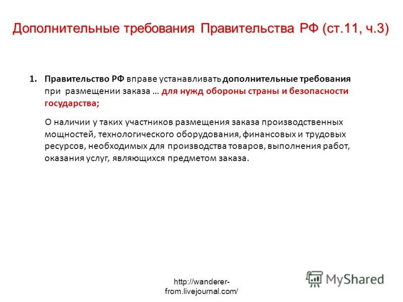 http://wanderer- from.livejournal.com/ Дополнительные требования Правительства РФ (ст.11, ч.3) 1.Правительство РФ вправе устанавливать дополнительные требования при размещении заказа … для нужд обороны страны и безопасности государства; О наличии у т