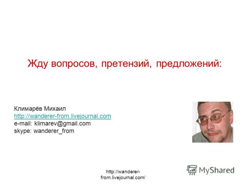 http://wanderer- from.livejournal.com/ Жду вопросов, претензий, предложений: Климарёв Михаил http://wanderer-from.livejournal.com e-mail: klimarev@gmail.com skype: wanderer_from