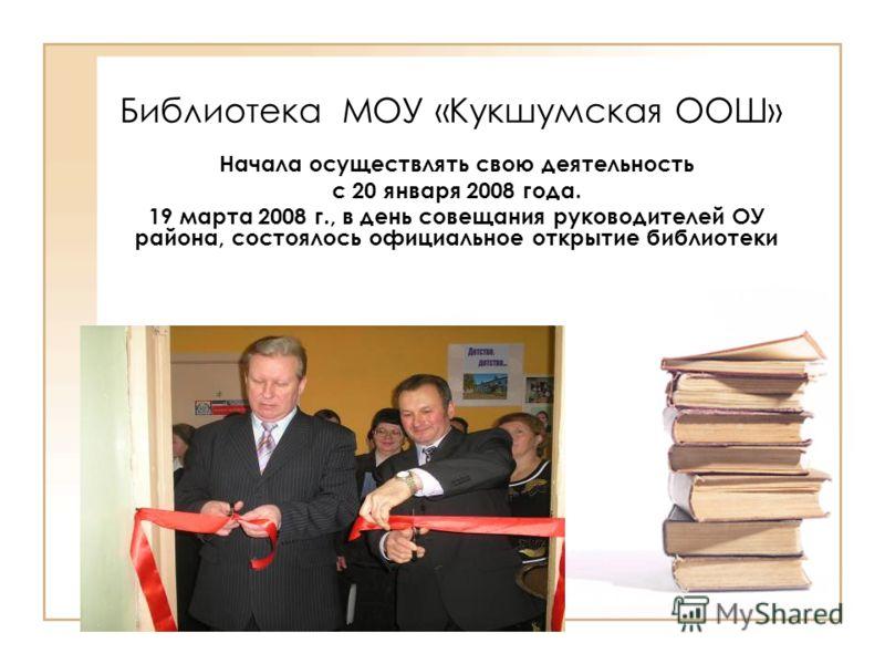Библиотека МОУ «Кукшумская ООШ» Начала осуществлять свою деятельность с 20 января 2008 года. 19 марта 2008 г., в день совещания руководителей ОУ района, состоялось официальное открытие библиотеки