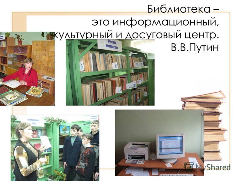 Библиотека – это информационный, культурный и досуговый центр. В.В.Путин