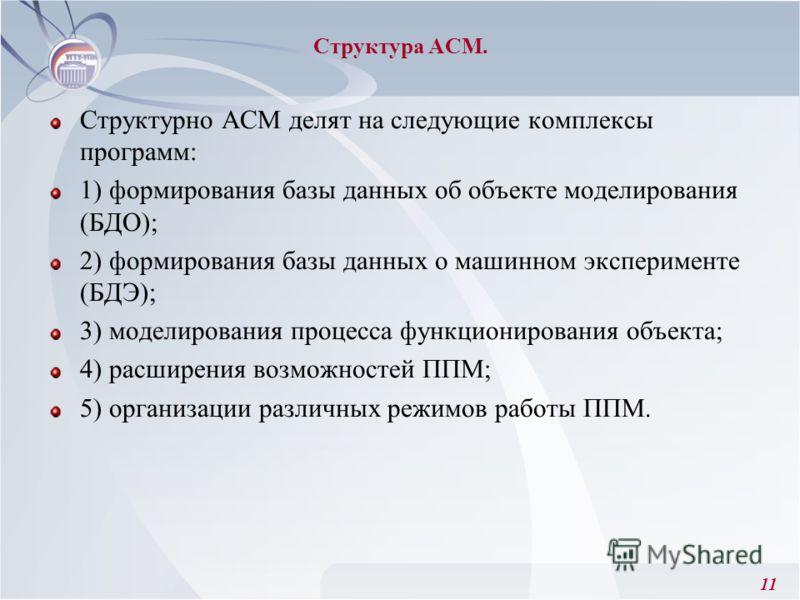11 Структура АСМ. Структурно АСМ делят на следующие комплексы программ: 1) формирования базы данных об объекте моделирования (БДО); 2) формирования базы данных о машинном эксперименте (БДЭ); 3) моделирования процесса функционирования объекта; 4) расш