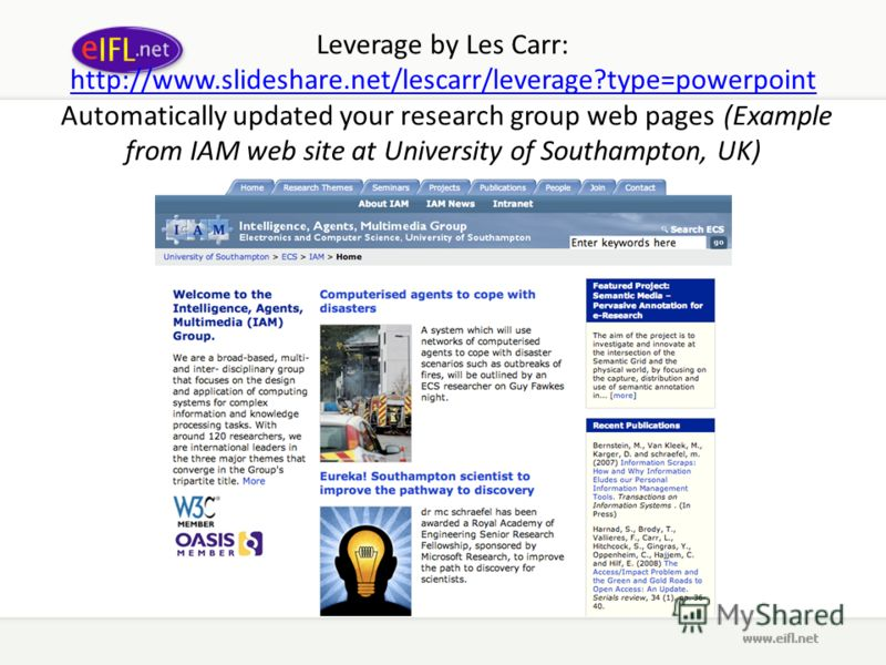 Leverage by Les Carr: http://www.slideshare.net/lescarr/leverage?type=powerpoint Automatically updated your research group web pages (Example from IAM web site at University of Southampton, UK) http://www.slideshare.net/lescarr/leverage?type=powerpoi