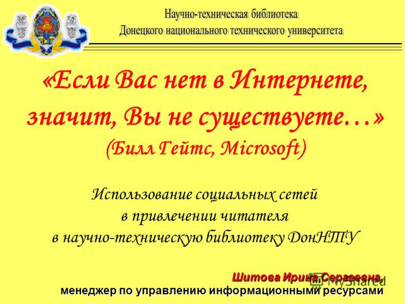 «Если Вас нет в Интернете, значит, Вы не существуете…» (Билл Гейтс, Microsoft) Использование социальных сетей в привлечении читателя в научно-техническую библиотеку ДонНТУ Шитова Ирина Сергеевна, менеджер по управлению информационными ресурсами