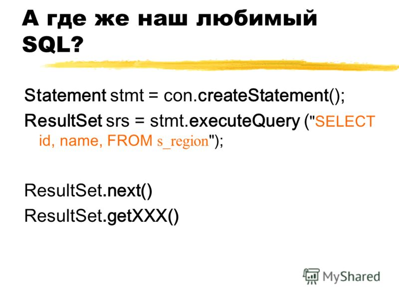 А где же наш любимый SQL? Statement stmt = con.createStatement(); ResultSet srs = stmt.executeQuery ( SELECT id, name, FROM s_region ); ResultSet.next() ResultSet.getXXX()