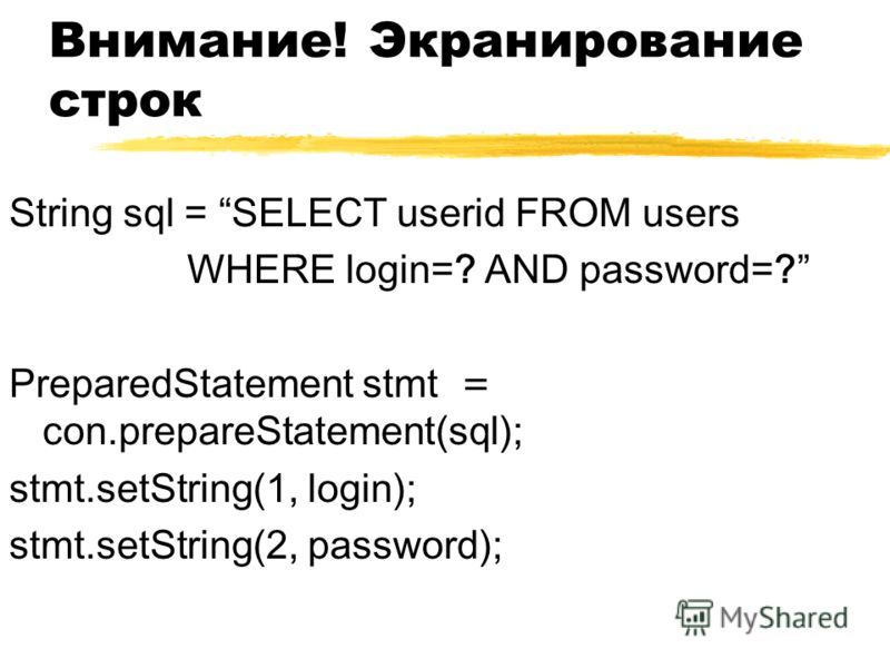 Внимание! Экранирование строк String sql = SELECT userid FROM users WHERE login=? AND password=? PreparedStatement stmt = con.prepareStatement(sql); stmt.setString(1, login); stmt.setString(2, password);