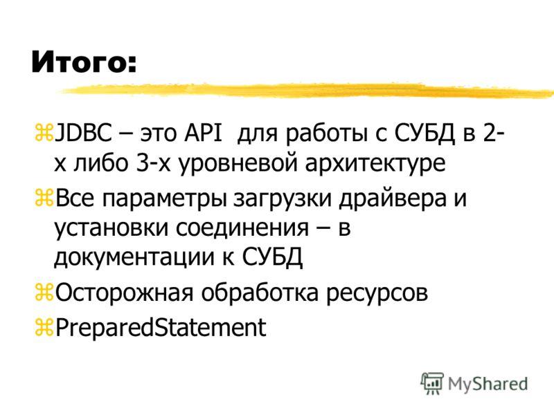 Итого: zJDBC – это API для работы с СУБД в 2- х либо 3-х уровневой архитектуре zВсе параметры загрузки драйвера и установки соединения – в документации к СУБД zОсторожная обработка ресурсов zPreparedStatement