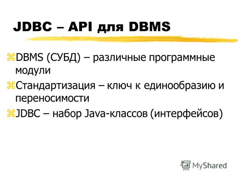 JDBC – API для DBMS zDBMS (СУБД) – различные программные модули zСтандартизация – ключ к единообразию и переносимости zJDBC – набор Java-классов (интерфейсов)