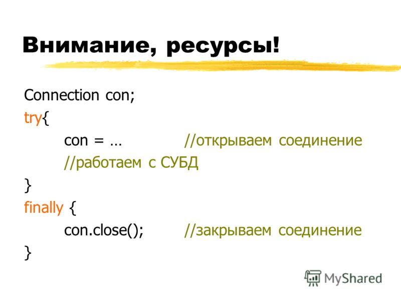 Внимание, ресурсы! Connection con; try{ con = … //открываем соединение //работаем с СУБД } finally { con.close();//закрываем соединение }