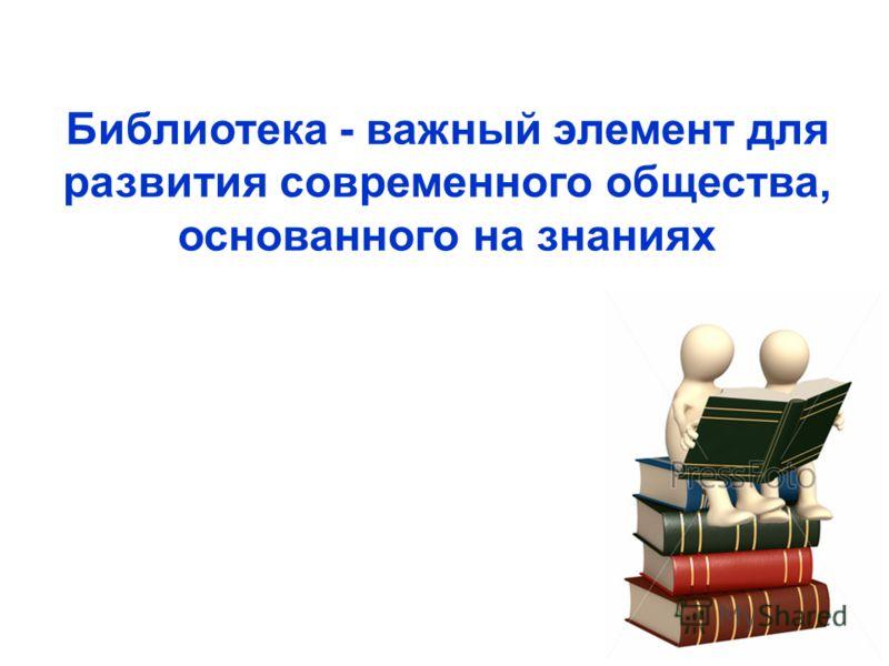 Библиотека - важный элемент для развития современного общества, основанного на знаниях