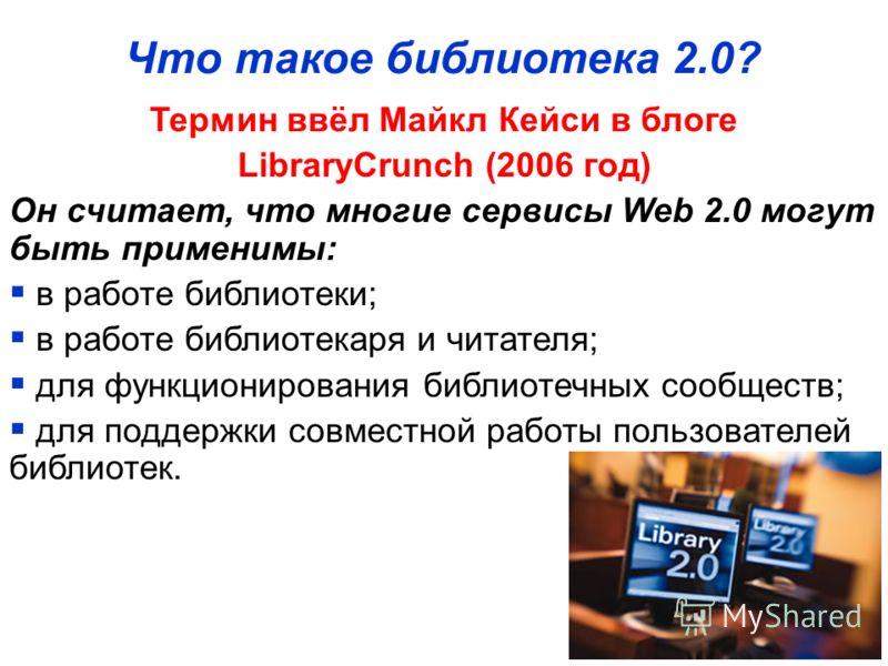 Что такое библиотека 2.0? Термин ввёл Майкл Кейси в блоге LibraryCrunch (2006 год) Он считает, что многие сервисы Web 2.0 могут быть применимы: в работе библиотеки; в работе библиотекаря и читателя; для функционирования библиотечных сообществ; для по