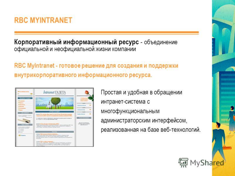Корпоративный информационный ресурс - объединение официальной и неофициальной жизни компании Простая и удобная в обращении интранет-система с многофункциональным администраторским интерфейсом, реализованная на базе веб-технологий. RBC MyIntranet - го