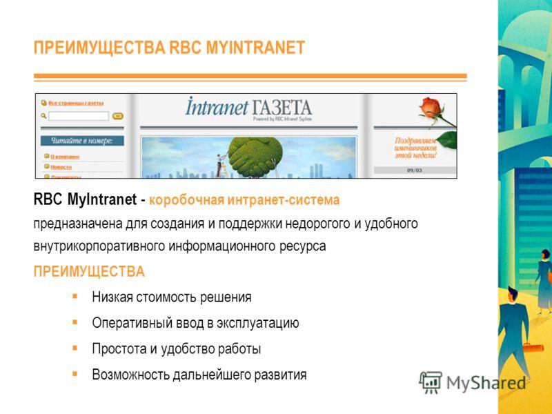 RBC MyIntranet - коробочная интранет-система предназначена для создания и поддержки недорогого и удобного внутрикорпоративного информационного ресурса ПРЕИМУЩЕСТВА Низкая стоимость решения Оперативный ввод в эксплуатацию Простота и удобство работы Во